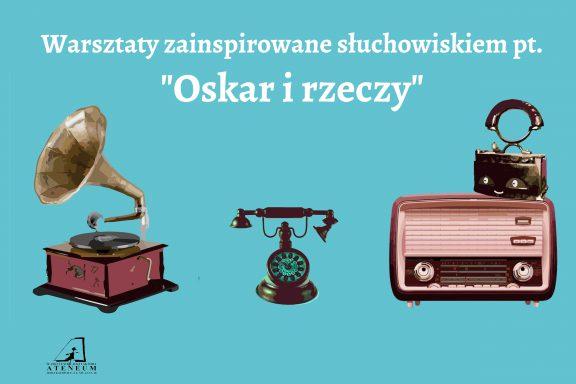 """Plakat warsztatów zainspirowanych słuchowiskiem """"Oskar i rzeczy"""""""